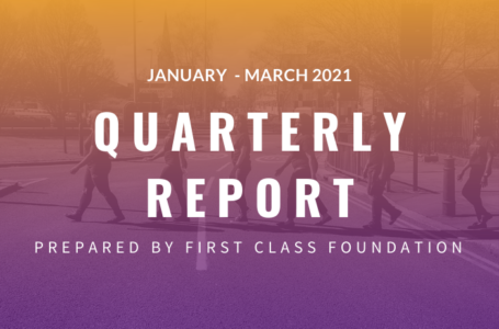 First Class Foundation Impact Quarterly Report (January 2021 – March 2021)
